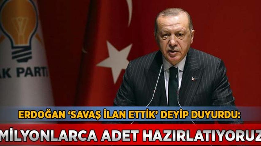 Erdoğan 'savaş ilan ettik' deyip duyurdu: Milyonlarca adet hazırlatıyoruz
