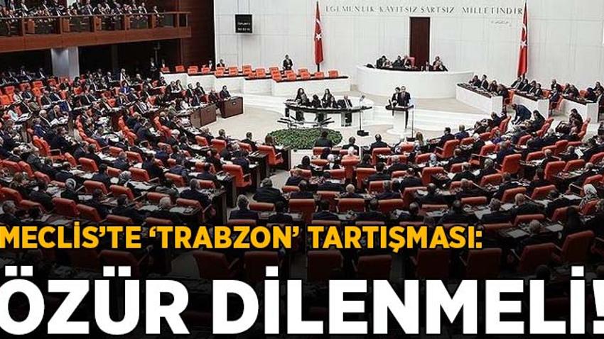 Meclis'te Trabzon tartışması: Özür dilenmeli