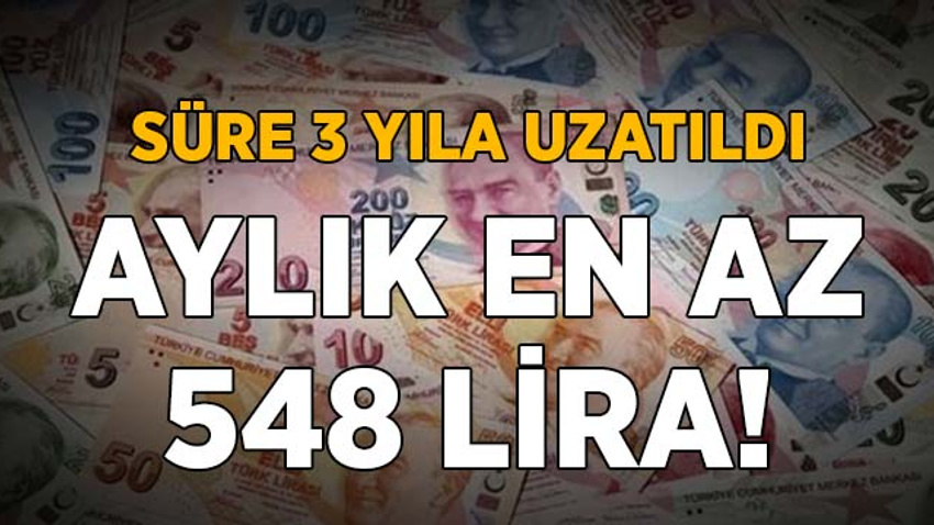 Süre 3 yıla uzatıldı! Ayda en az 548 lira