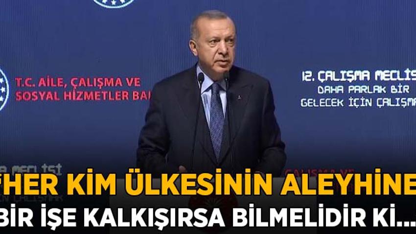 Erdoğan: Her kim ülkesinin aleyhine bir işe kalkışırsa bilmelidir ki...