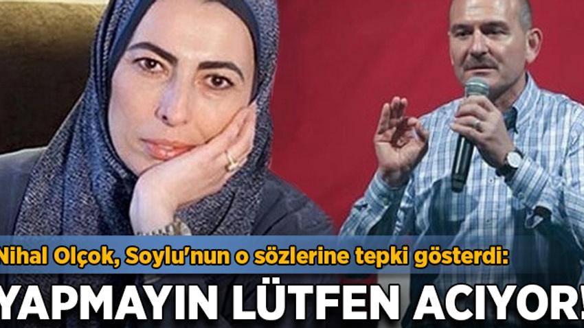 Nihal Olçok, Soylu'nun o sözlerine tepki gösterdi: Yapmayın lütfen acıyor