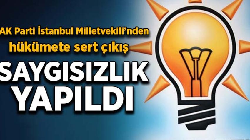 AK Parti İstanbul Milletvekili'nden hükümete sert çıkış: Saygısızlık yapıldı