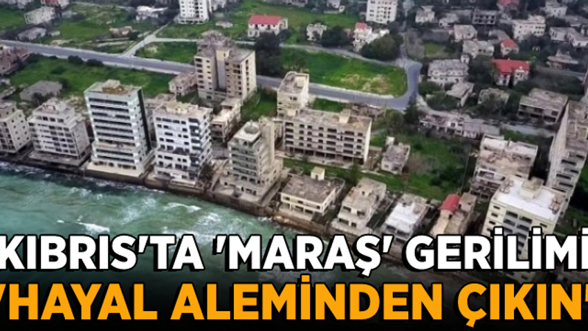 Kıbrıs'ta tehlikeli 'Maraş' gerilimi!