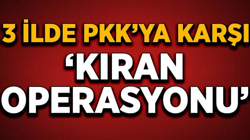 """3 ilde PKK'ya karşı """"Kıran Operasyonu"""""""