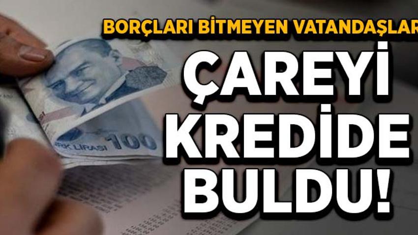 Borçları bitmeyen vatandaşlar çareyi kredide buldu