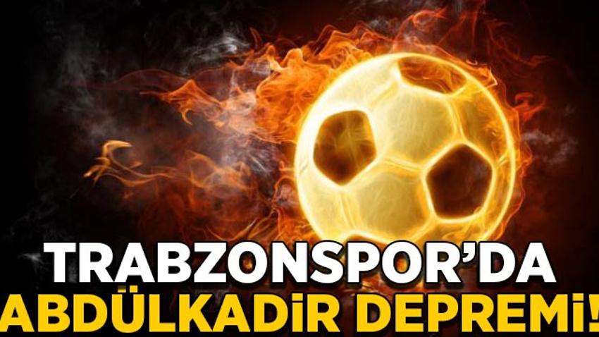 Trabzonspor'da Abdülkadir depremi!