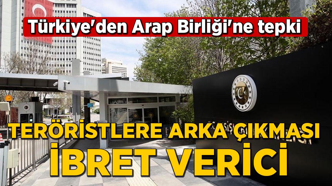 Türkiye'den Arap Birliği'ne tepki: Teröristlere arka çıkması ibret verici