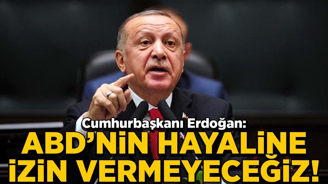 Erdoğan: ABD'nin hayalini gerçekleşmesine izin vermeyeceğiz