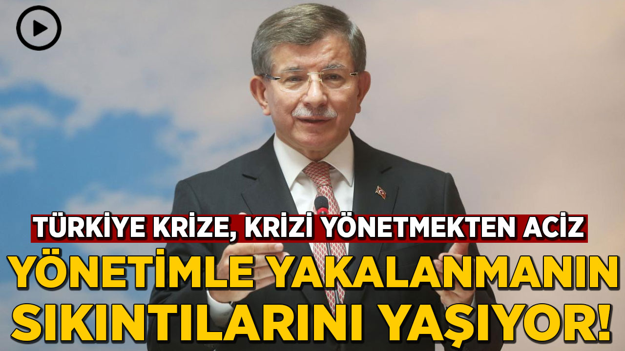Davutoğlu: Türkiye krize, krizi yönetmekten aciz yönetimle yakalanmanın sıkıntılarını yaşıyor