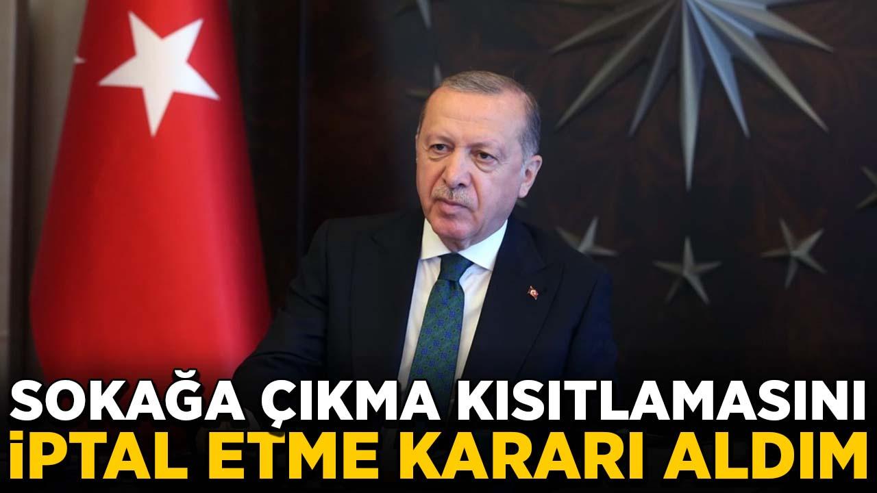 Erdoğan: Sokağa çıkma kısıtlamasını iptal etme kararı aldım