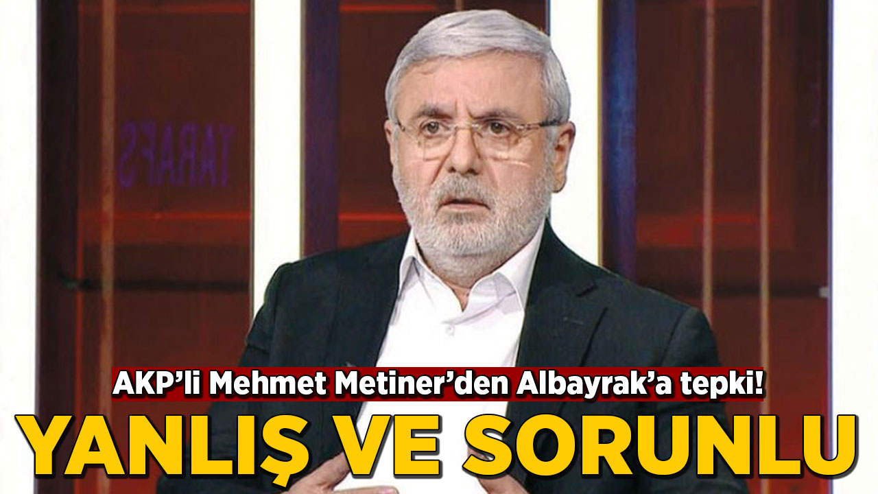 AKP'li Mehmet Metiner'den Albayrak'a tepki: Yanlış ve sorunlu