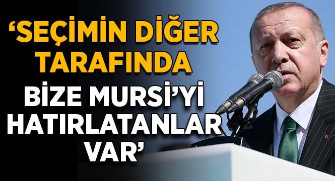 Erdoğan: Seçimin diğer tarafında bize Mursi'yi hatırlatanlar var