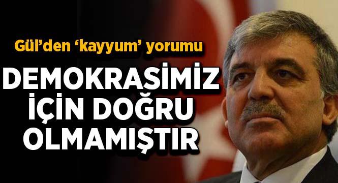 Abdullah Gül'den kayyum yorumu: Demokrasimiz için doğru olmamıştır