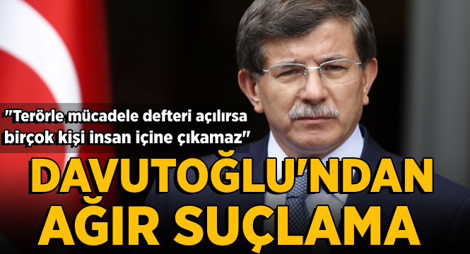 Davutoğlu'ndan ağır suçlama: Terörle mücadele defterleri açılırsa birç